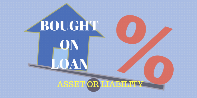 BOUGHT ON LOAN - ASSET OR LIABILITY